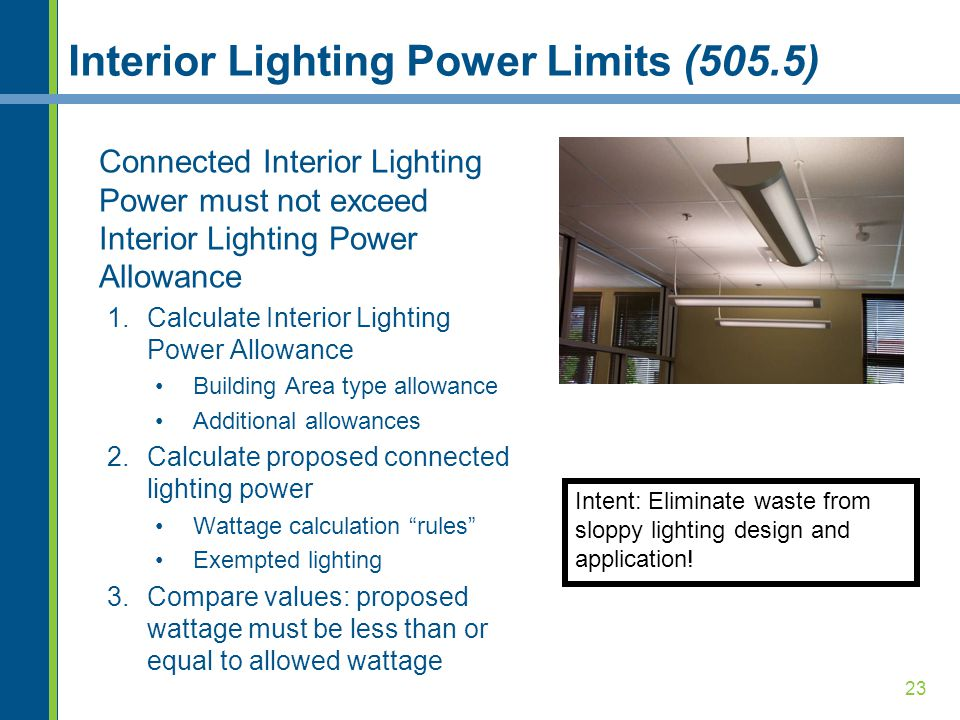 23 Interior Lighting Power Limits (505.5) Connected Interior Lighting Power must not exceed Interior Lighting Power Allowance 1.Calculate Interior Lighting Power Allowance Building Area type allowance Additional allowances 2.Calculate proposed connected lighting power Wattage calculation rules Exempted lighting 3.Compare values: proposed wattage must be less than or equal to allowed wattage Intent: Eliminate waste from sloppy lighting design and application!