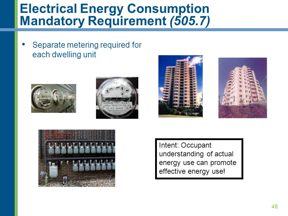 46 Electrical Energy Consumption Mandatory Requirement (505.7) Separate metering required for each dwelling unit Intent: Occupant understanding of actual energy use can promote effective energy use!