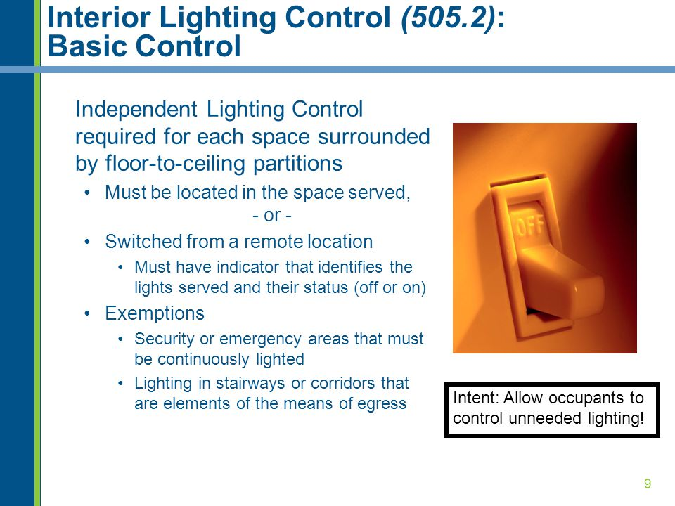 9 Interior Lighting Control (505.2): Basic Control Independent Lighting Control required for each space surrounded by floor-to-ceiling partitions Must be located in the space served, - or - Switched from a remote location Must have indicator that identifies the lights served and their status (off or on) Exemptions Security or emergency areas that must be continuously lighted Lighting in stairways or corridors that are elements of the means of egress Intent: Allow occupants to control unneeded lighting!