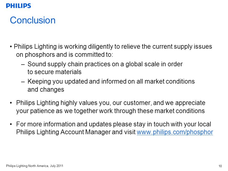 Philips Lighting North America, July Conclusion Philips Lighting is working diligently to relieve the current supply issues on phosphors and is committed to: –Sound supply chain practices on a global scale in order to secure materials –Keeping you updated and informed on all market conditions and changes Philips Lighting highly values you, our customer, and we appreciate your patience as we together work through these market conditions For more information and updates please stay in touch with your local Philips Lighting Account Manager and visit