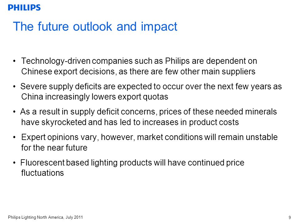 Philips Lighting North America, July The future outlook and impact Technology-driven companies such as Philips are dependent on Chinese export decisions, as there are few other main suppliers Severe supply deficits are expected to occur over the next few years as China increasingly lowers export quotas As a result in supply deficit concerns, prices of these needed minerals have skyrocketed and has led to increases in product costs Expert opinions vary, however, market conditions will remain unstable for the near future Fluorescent based lighting products will have continued price fluctuations