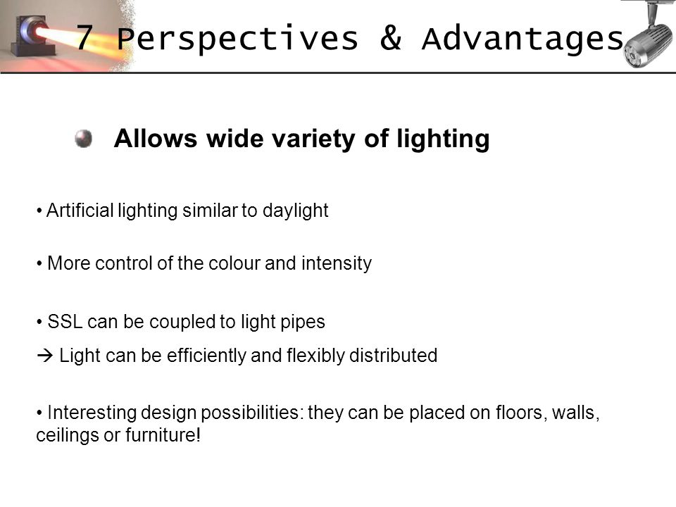 Allows wide variety of lighting Artificial lighting similar to daylight More control of the colour and intensity SSL can be coupled to light pipes Lig