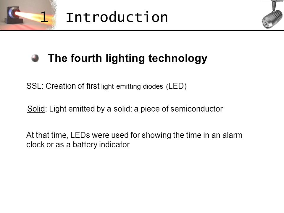 The fourth lighting technology 1 Introduction Solid: Light emitted by a solid: a piece of semiconductor SSL: Creation of first light emitting diodes (