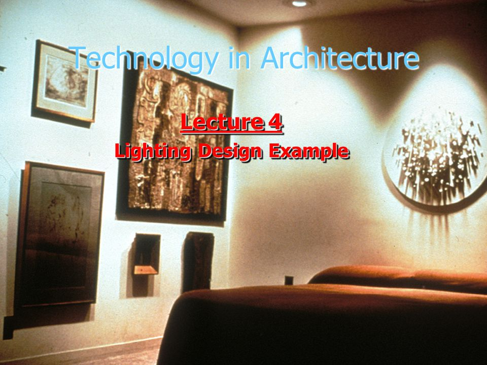 Technology in Architecture Lecture 4 Lighting Design Example Lecture 4 Lighting Design Example
