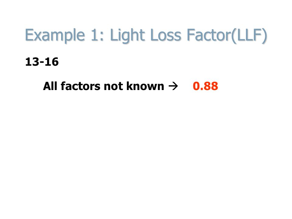 Example 1: Light Loss Factor(LLF) All factors not known 0.88