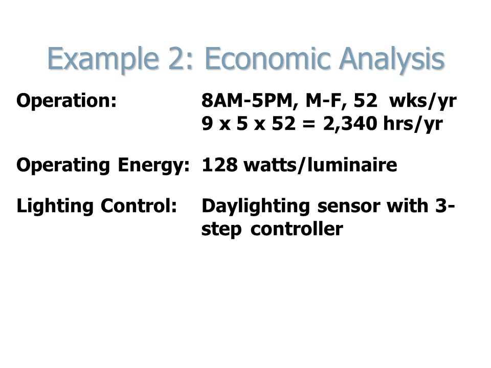 Example 2: Economic Analysis Operation: 8AM-5PM, M-F, 52 wks/yr 9 x 5 x 52 = 2,340 hrs/yr Operating Energy: 128 watts/luminaire Lighting Control: Daylighting sensor with 3- step controller