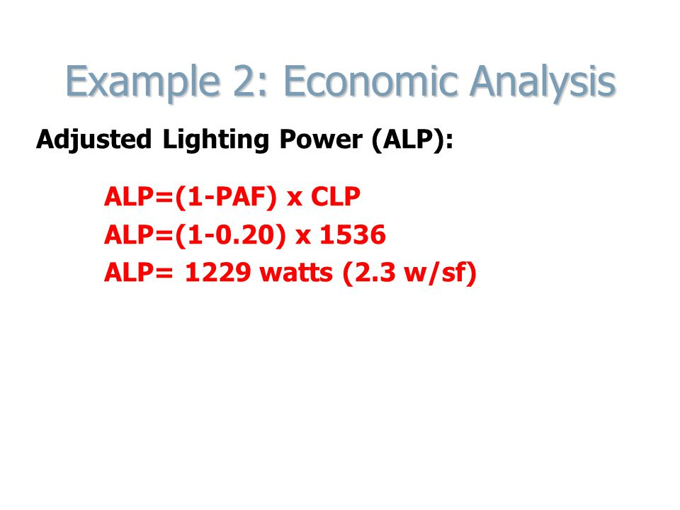 Example 2: Economic Analysis Adjusted Lighting Power (ALP): ALP=(1-PAF) x CLP ALP=(1-0.20) x 1536 ALP= 1229 watts (2.3 w/sf)