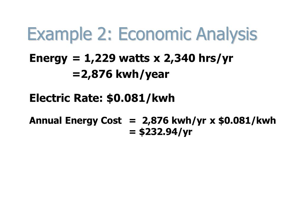 Example 2: Economic Analysis Energy= 1,229 watts x 2,340 hrs/yr =2,876 kwh/year Electric Rate: $0.081/kwh Annual Energy Cost= 2,876 kwh/yr x $0.081/kwh = $232.94/yr