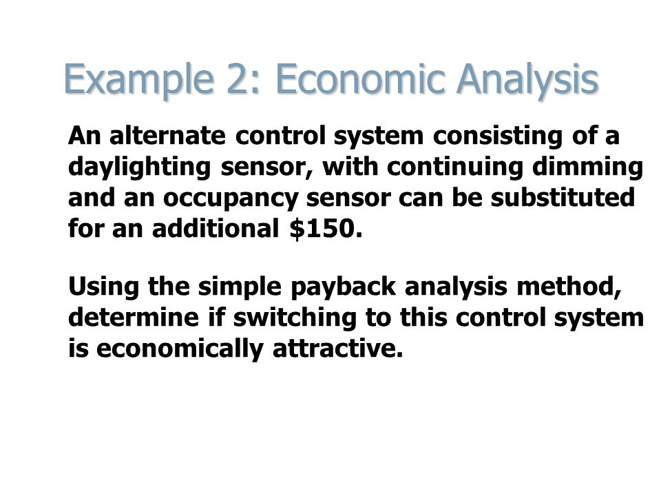 Example 2: Economic Analysis An alternate control system consisting of a daylighting sensor, with continuing dimming and an occupancy sensor can be substituted for an additional $150.