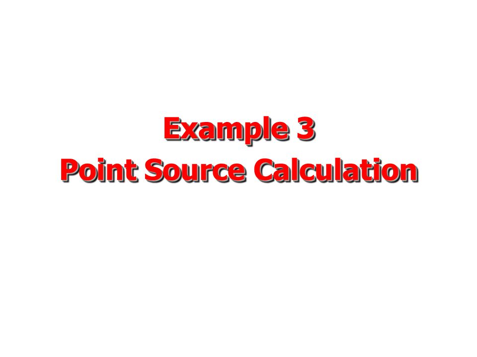 Example 3 Point Source Calculation Example 3 Point Source Calculation