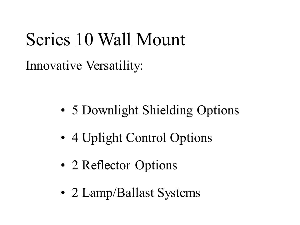 Series 10 Wall Mount Innovative Versatility: 5 Downlight Shielding Options 4 Uplight Control Options 2 Reflector Options 2 Lamp/Ballast Systems