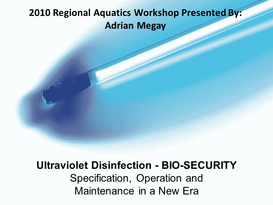 Ultraviolet Disinfection - BIO-SECURITY Specification, Operation and Maintenance in a New Era 2010 Regional Aquatics Workshop Presented By: Adrian Megay