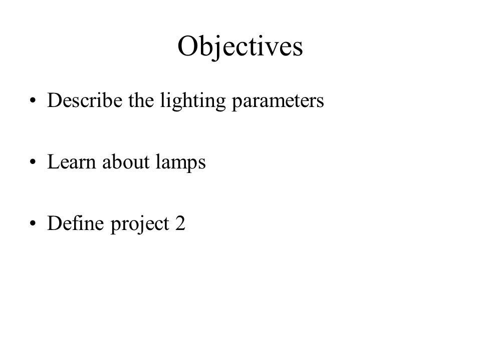 Objectives Describe the lighting parameters Learn about lamps Define project 2