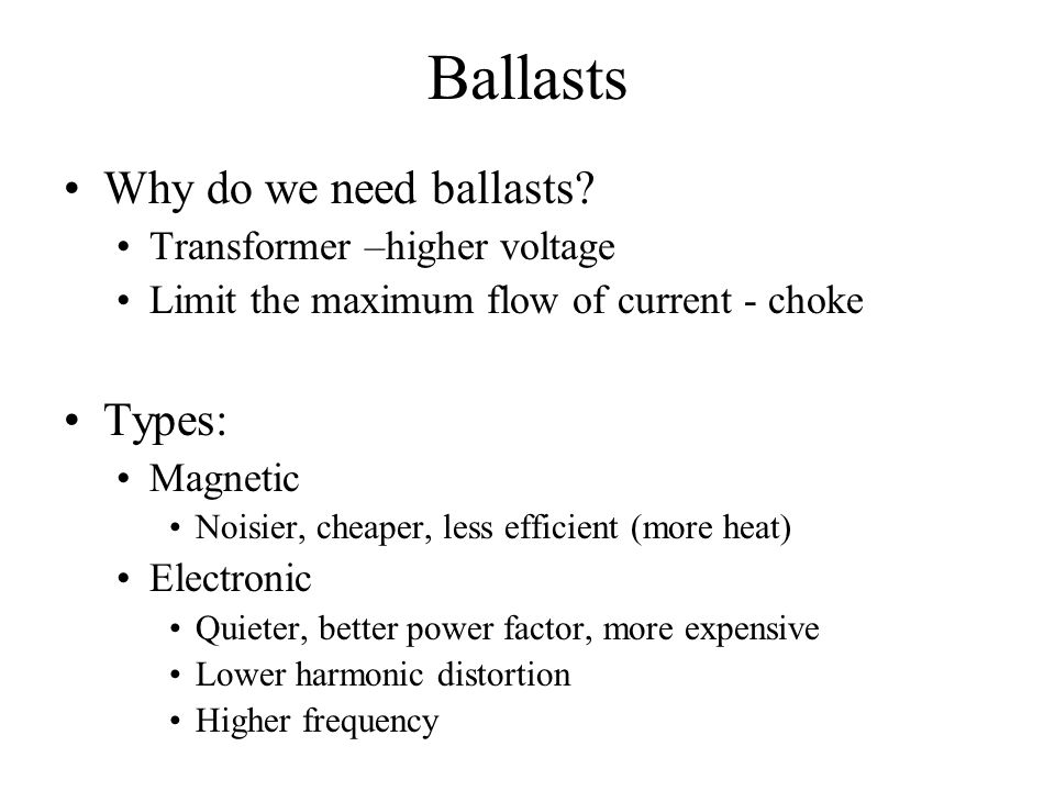 Ballasts Why do we need ballasts? Transformer –higher voltage Limit the maximum flow of current - choke Types: Magnetic Noisier, cheaper, less efficie