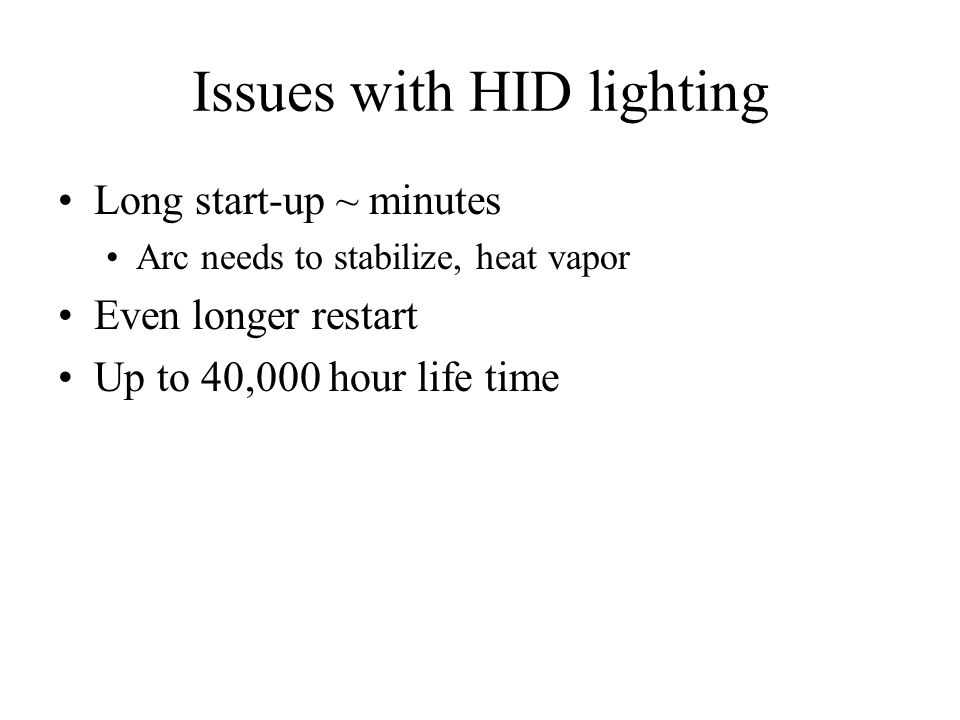 Issues with HID lighting Long start-up ~ minutes Arc needs to stabilize, heat vapor Even longer restart Up to 40,000 hour life time