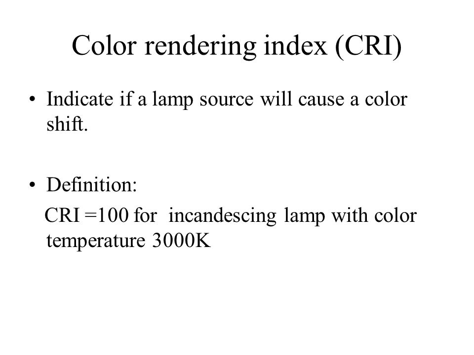 Color rendering index (CRI) Indicate if a lamp source will cause a color shift. Definition: CRI =100 for incandescing lamp with color temperature 3000