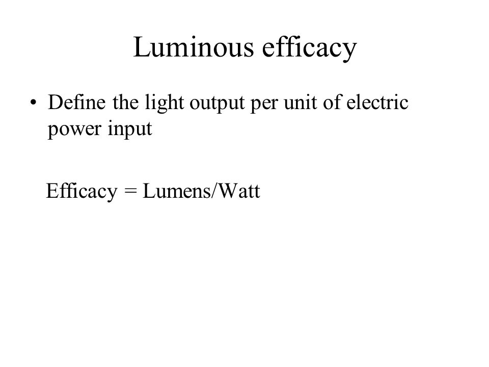 Luminous efficacy Define the light output per unit of electric power input Efficacy = Lumens/Watt