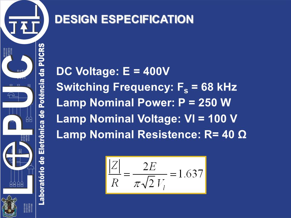 DESIGN ESPECIFICATION DC Voltage: E = 400V Switching Frequency: F s = 68 kHz Lamp Nominal Power: P = 250 W Lamp Nominal Voltage: Vl = 100 V Lamp Nominal Resistence: R= 40 Ω