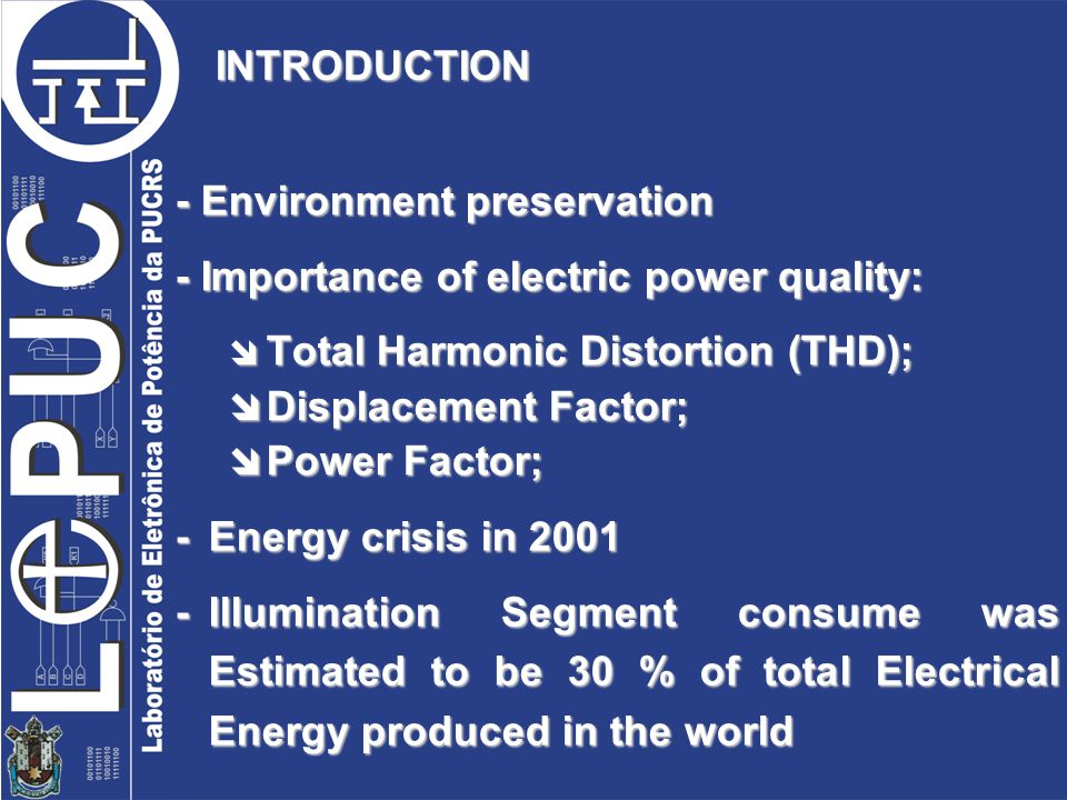 INTRODUCTION - Environment preservation - Importance of electric power quality: Total Harmonic Distortion (THD); Total Harmonic Distortion (THD); Displacement Factor; Displacement Factor; Power Factor; Power Factor; - Energy crisis in 2001 -Illumination Segment consume was Estimated to be 30 % of total Electrical Energy produced in the world