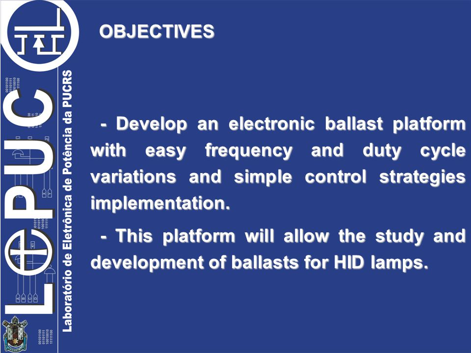 OBJECTIVES - Develop an electronic ballast platform with easy frequency and duty cycle variations and simple control strategies implementation.