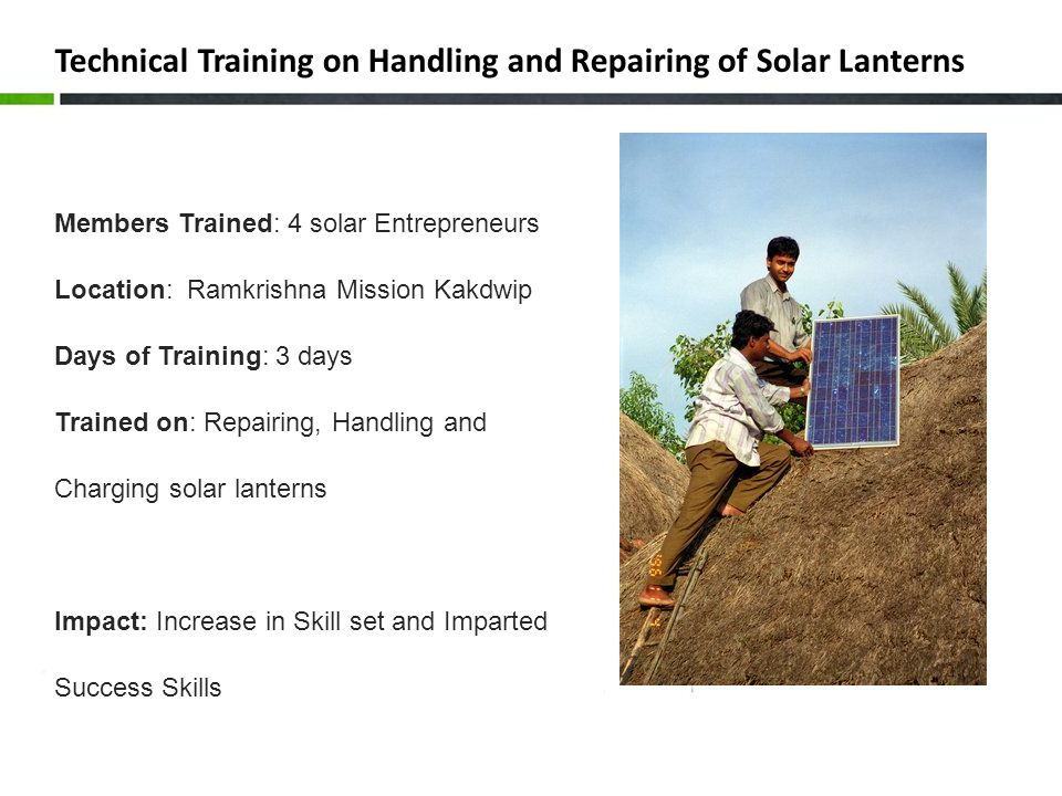 Technical Training on Handling and Repairing of Solar Lanterns Members Trained: 4 solar Entrepreneurs Location: Ramkrishna Mission Kakdwip Days of Training: 3 days Trained on: Repairing, Handling and Charging solar lanterns Impact: Increase in Skill set and Imparted Success Skills