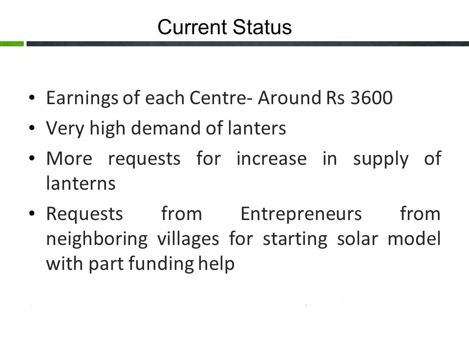 Current Status Earnings of each Centre- Around Rs 3600 Very high demand of lanters More requests for increase in supply of lanterns Requests from Entrepreneurs from neighboring villages for starting solar model with part funding help