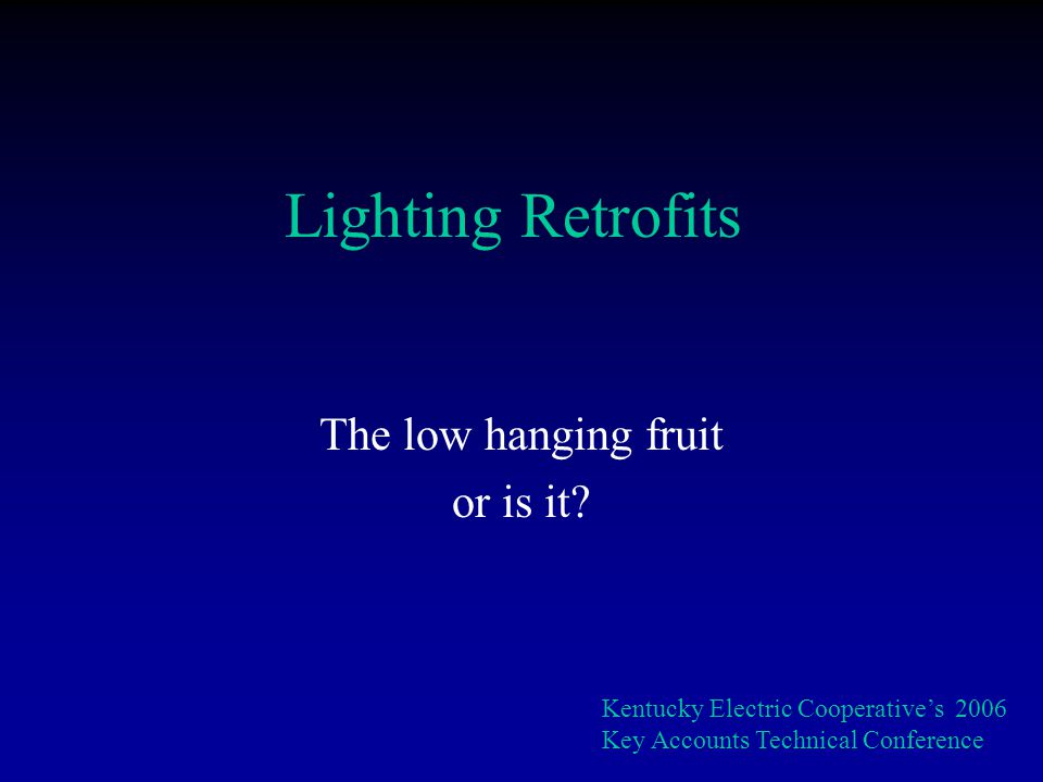 Low hanging fruit because: Savings are real and predictable Retrofits are as good or better than the original Fast paybacks Kentucky Electric Cooperatives 2006 Key Accounts Technical Conference