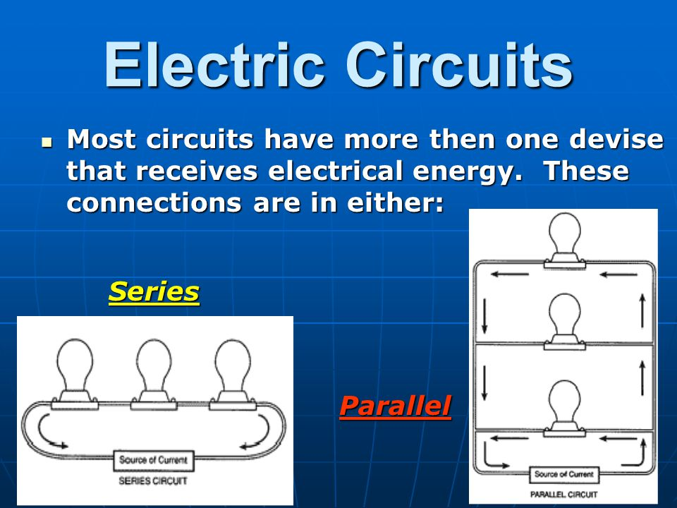 Electric Circuits Most circuits have more then one devise that receives electrical energy. These connections are in either: Most circuits have more th