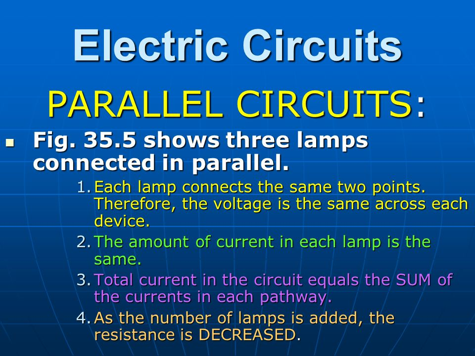 Electric Circuits PARALLEL CIRCUITS: Fig. 35.5 shows three lamps connected in parallel. Fig. 35.5 shows three lamps connected in parallel. 1.Each lamp