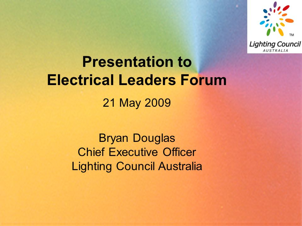 1 Presentation to Electrical Leaders Forum 21 May 2009 Bryan Douglas Chief Executive Officer Lighting Council Australia