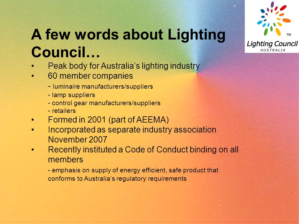 3 A few words about Lighting Council… Peak body for Australias lighting industry 60 member companies - luminaire manufacturers/suppliers - lamp suppliers - control gear manufacturers/suppliers - retailers Formed in 2001 (part of AEEMA) Incorporated as separate industry association November 2007 Recently instituted a Code of Conduct binding on all members - emphasis on supply of energy efficient, safe product that conforms to Australias regulatory requirements