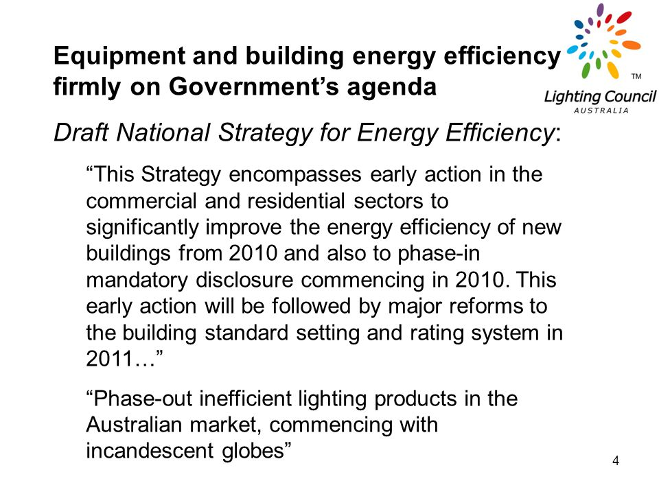 4 Equipment and building energy efficiency firmly on Governments agenda Draft National Strategy for Energy Efficiency: This Strategy encompasses early action in the commercial and residential sectors to significantly improve the energy efficiency of new buildings from 2010 and also to phase-in mandatory disclosure commencing in 2010.