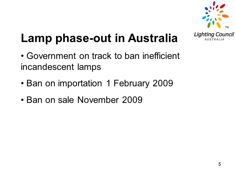 5 Lamp phase-out in Australia Government on track to ban inefficient incandescent lamps Ban on importation 1 February 2009 Ban on sale November 2009