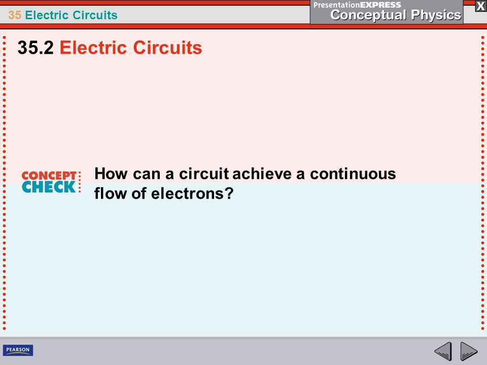35 Electric Circuits How can a circuit achieve a continuous flow of electrons? 35.2 Electric Circuits