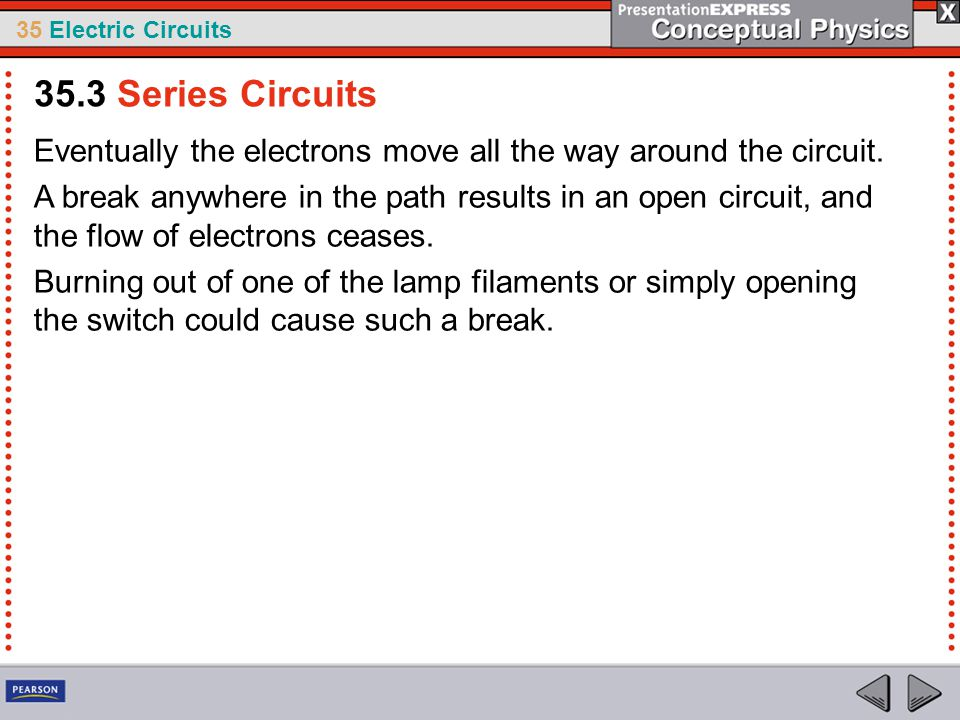 35 Electric Circuits Eventually the electrons move all the way around the circuit. A break anywhere in the path results in an open circuit, and the fl