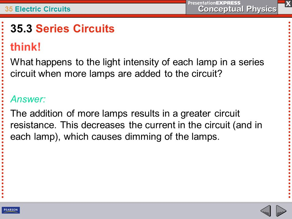 35 Electric Circuits think! What happens to the light intensity of each lamp in a series circuit when more lamps are added to the circuit? Answer: The