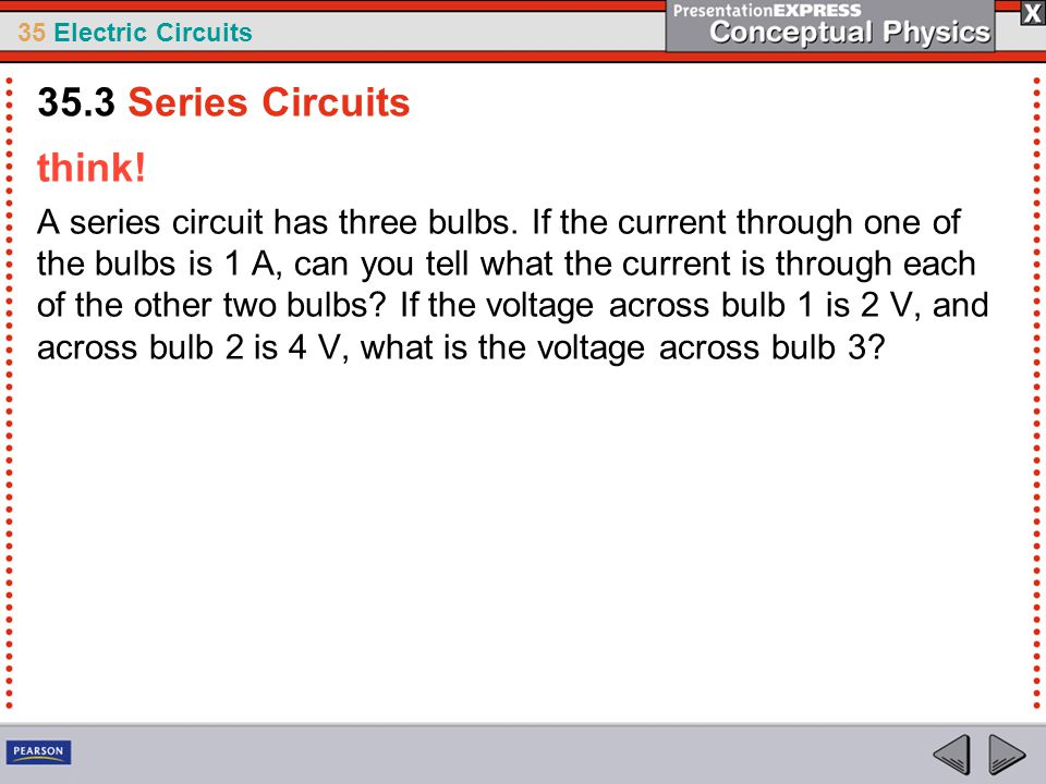 35 Electric Circuits think! A series circuit has three bulbs. If the current through one of the bulbs is 1 A, can you tell what the current is through