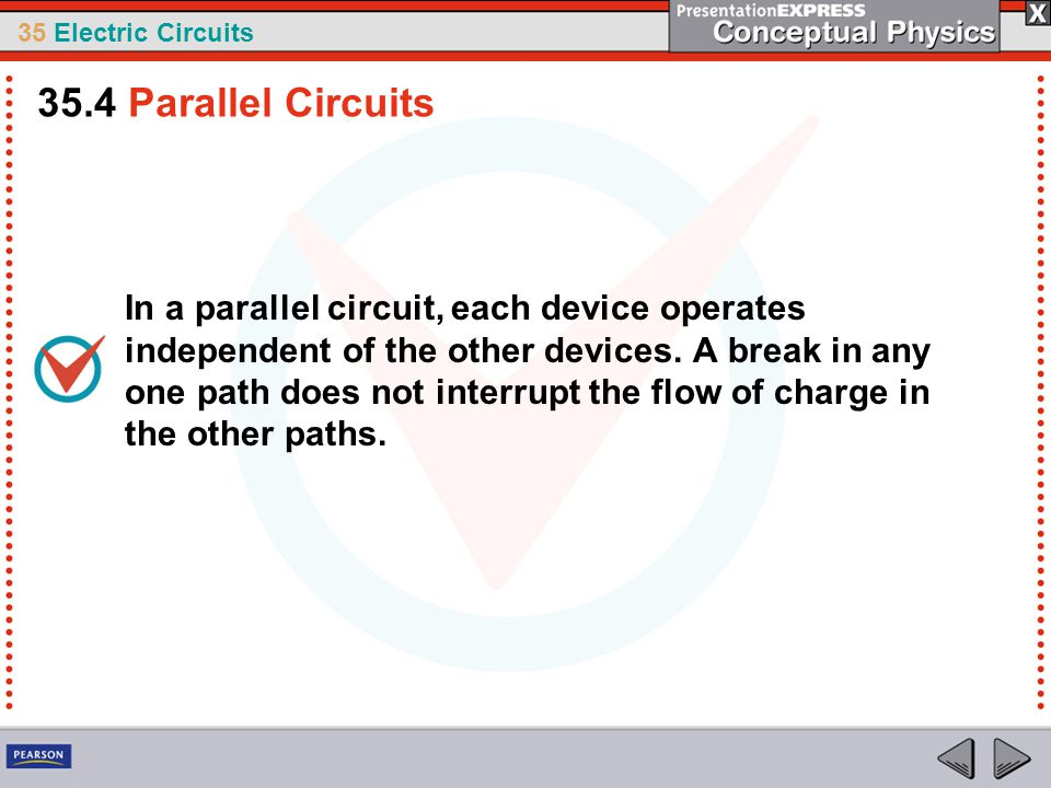 35 Electric Circuits In a parallel circuit, each device operates independent of the other devices. A break in any one path does not interrupt the flow