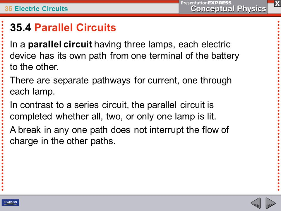35 Electric Circuits In a parallel circuit having three lamps, each electric device has its own path from one terminal of the battery to the other. Th