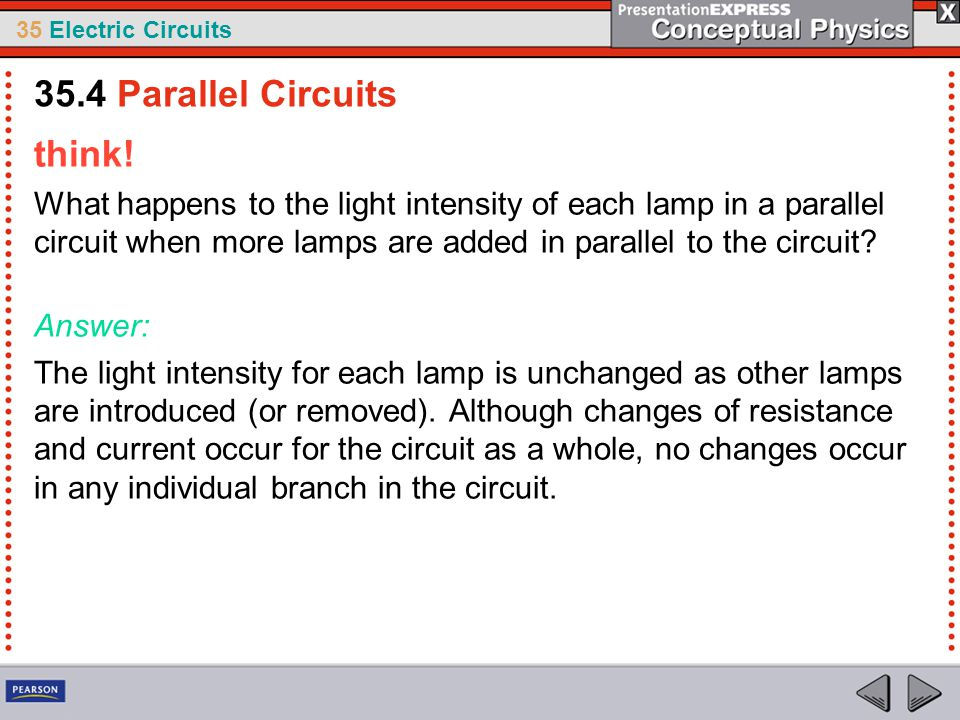 35 Electric Circuits think! What happens to the light intensity of each lamp in a parallel circuit when more lamps are added in parallel to the circui