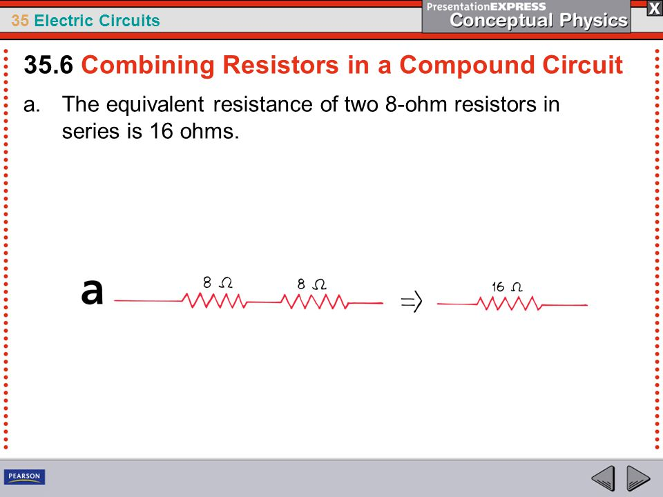 35 Electric Circuits a.The equivalent resistance of two 8-ohm resistors in series is 16 ohms. 35.6 Combining Resistors in a Compound Circuit