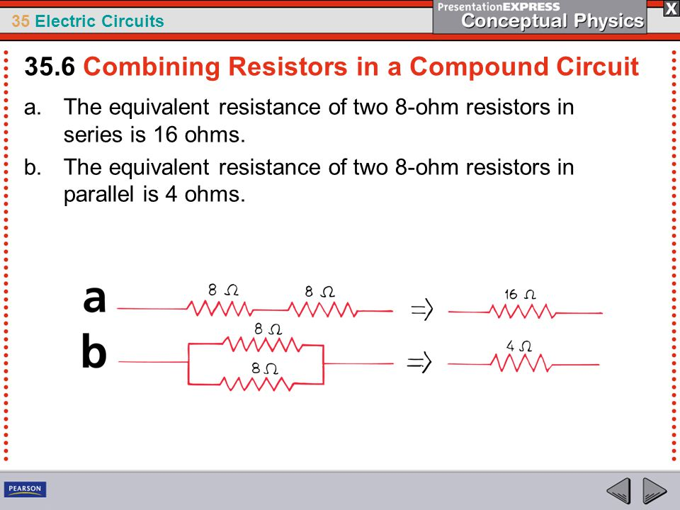 35 Electric Circuits a.The equivalent resistance of two 8-ohm resistors in series is 16 ohms. b.The equivalent resistance of two 8-ohm resistors in pa