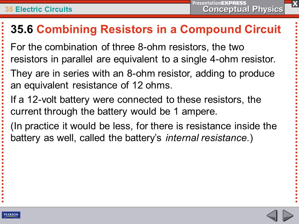 35 Electric Circuits For the combination of three 8-ohm resistors, the two resistors in parallel are equivalent to a single 4-ohm resistor. They are i