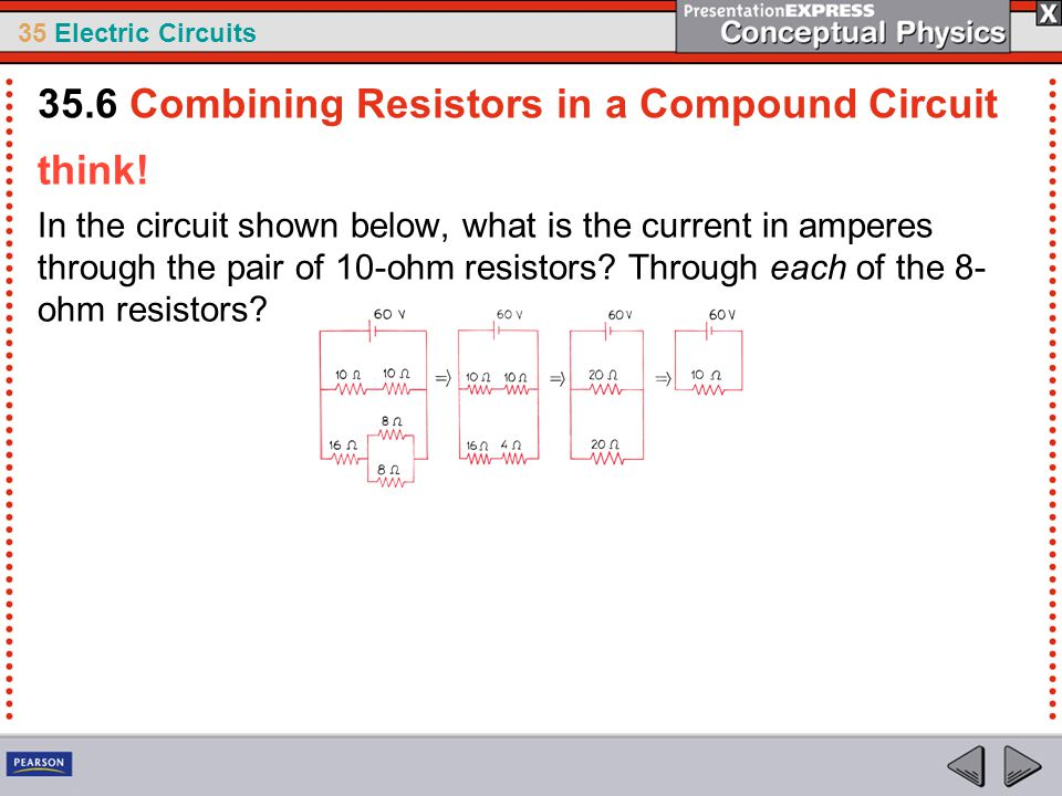 35 Electric Circuits think! In the circuit shown below, what is the current in amperes through the pair of 10-ohm resistors? Through each of the 8- oh