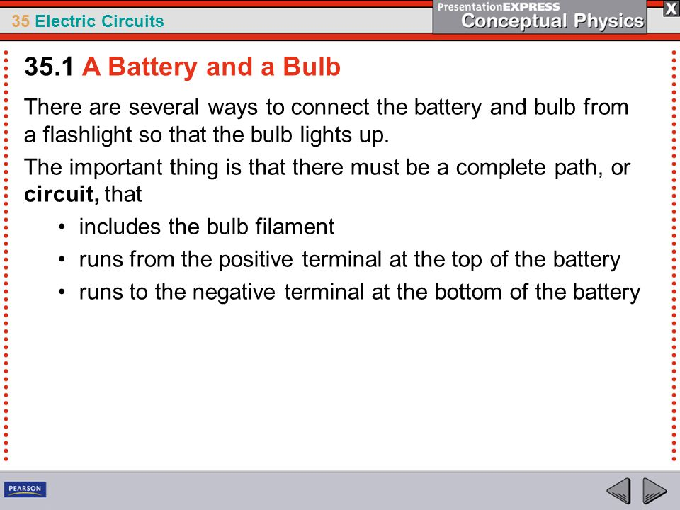 35 Electric Circuits There are several ways to connect the battery and bulb from a flashlight so that the bulb lights up. The important thing is that