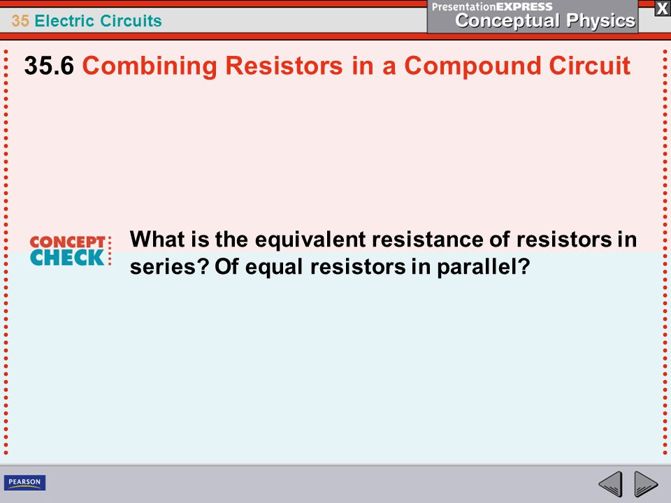 35 Electric Circuits What is the equivalent resistance of resistors in series? Of equal resistors in parallel? 35.6 Combining Resistors in a Compound