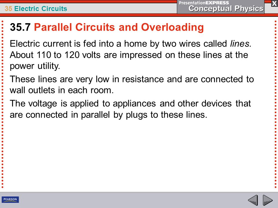 35 Electric Circuits Electric current is fed into a home by two wires called lines. About 110 to 120 volts are impressed on these lines at the power u