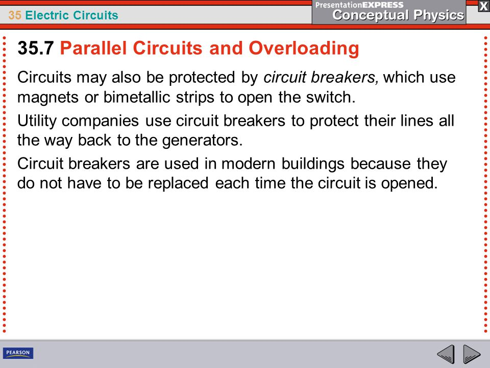 35 Electric Circuits Circuits may also be protected by circuit breakers, which use magnets or bimetallic strips to open the switch. Utility companies
