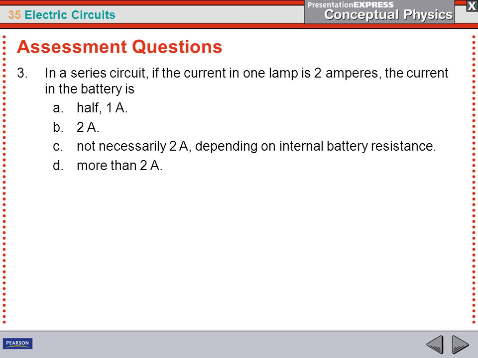 35 Electric Circuits 3.In a series circuit, if the current in one lamp is 2 amperes, the current in the battery is a.half, 1 A. b.2 A. c.not necessari