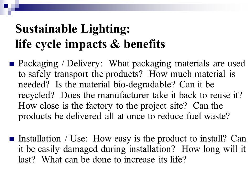 Sustainable Lighting: life cycle impacts & benefits Packaging / Delivery: What packaging materials are used to safely transport the products.